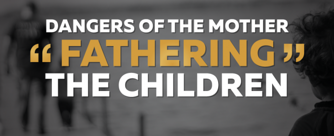 Dangers-of-the-Mother-Fathering-the-Children (1)